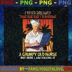 #A Grumpy Old Nurse But Here I Am Killing It, I Never Dreamed That One Day I'd Become, Nurse Life, CMA SVG, Birthday Gift, Idea for Perfect Gift, Gift for Friends, Gift for Everyone | Digital Files, Cut Files For Cricut, Instant Download Vector, Download Print Files